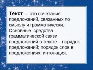 Текст – это сочетание предложений, связанных по смыслу и грамматически. Основ