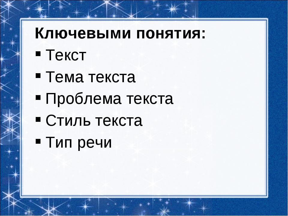 Ключевыми понятия: Текст Тема текста Проблема текста Стиль текста Тип речи