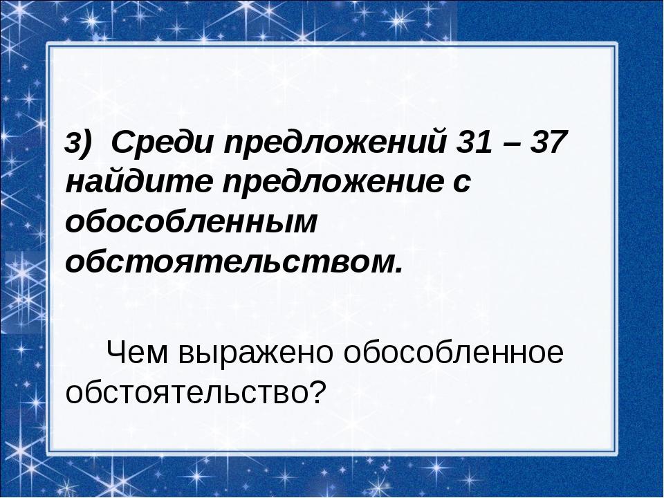 3) Среди предложений 31 – 37 найдите предложение с обособленным обстоятельст...
