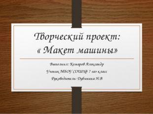 Творческий проект: « Макет машины» Выполнил: Комаров Александр Ученик МБОУ СО