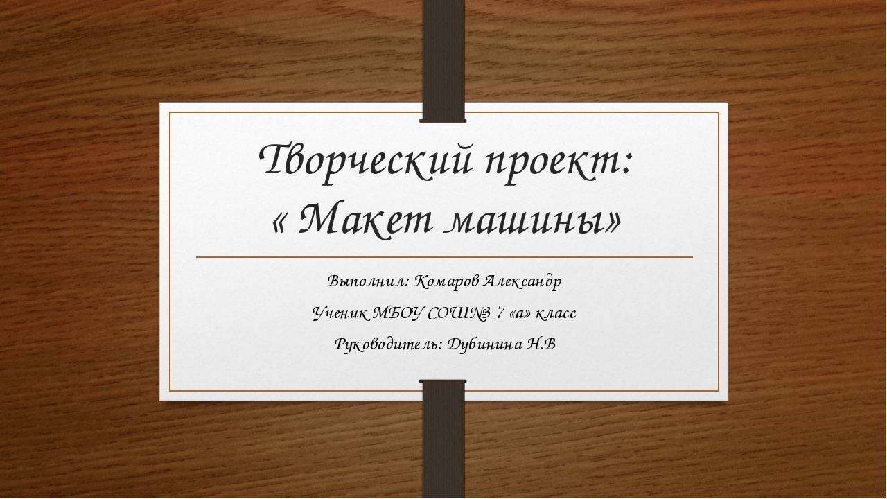 Творческий проект: « Макет машины» Выполнил: Комаров Александр Ученик МБОУ СО...
