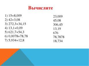 1) 15+8,009 2) 42+3,08 3) 272,3+34,15 4) 13,1+0,09 5) 621,7+54,3 6) 0,0078+78