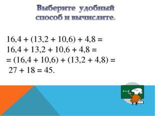16,4 + (13,2 + 10,6) + 4,8 = 16,4 + 13,2 + 10,6 + 4,8 = = (16,4 + 10,6) + (1