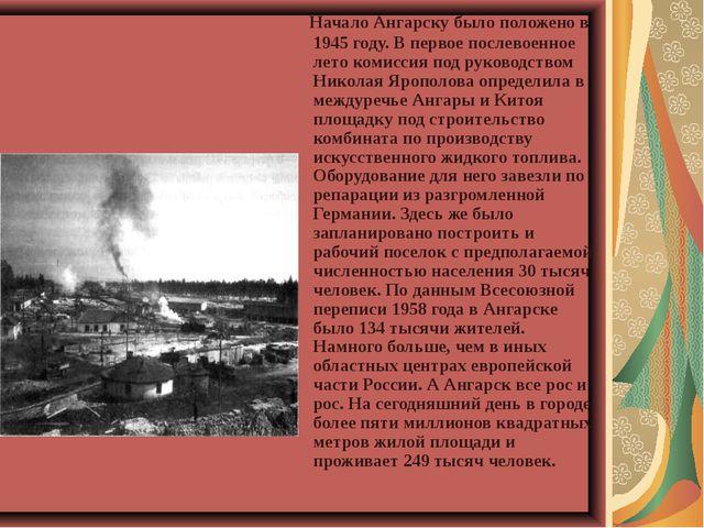 Начало Ангарску было положено в 1945 году. В первое послевоенное лето комисс...