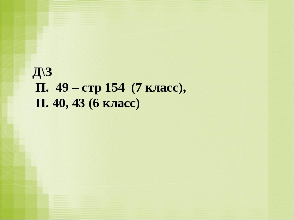 Д\З П. 49 – стр 154 (7 класс), П. 40, 43 (6 класс)