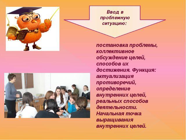 Ввод в проблемную ситуацию: постановка проблемы, коллективное обсуждение целе...