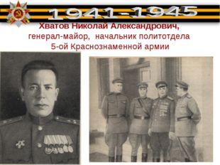 Хватов Николай Александрович, генерал-майор, начальник политотдела 5-ой Красн