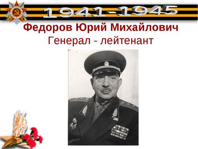 Федоров Юрий Михайлович Генерал - лейтенант