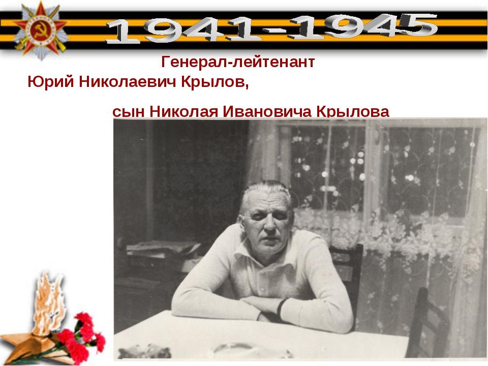 Генерал-лейтенант Юрий Николаевич Крылов, сын Николая Ивановича Крылова