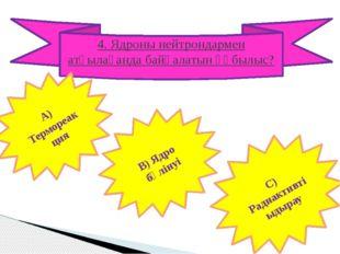 4. Ядроны нейтрондармен атқылағанда байқалатын құбылыс? А) Термореакция В) Яд