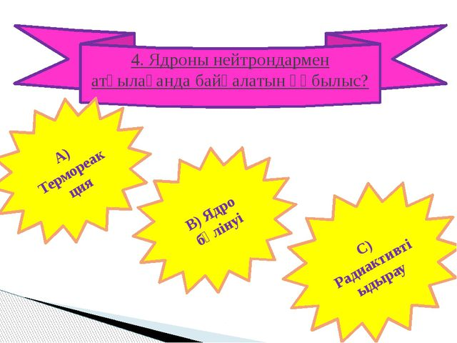 4. Ядроны нейтрондармен атқылағанда байқалатын құбылыс? А) Термореакция В) Яд...