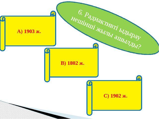 6. Радиактивті ыдырау нешінші жылы ашылды? А) 1903 ж. В) 1802 ж. С) 1902 ж.