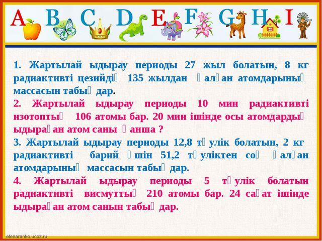 1. Жартылай ыдырау периоды 27 жыл болатын, 8 кг радиактивті цезийдің 135 жылд...