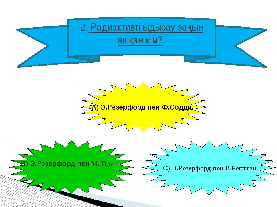 2. Радиактивті ыдырау заңын ашқан кім? А) Э.Резерфорд пен Ф.Содди. В) Э.Резер...