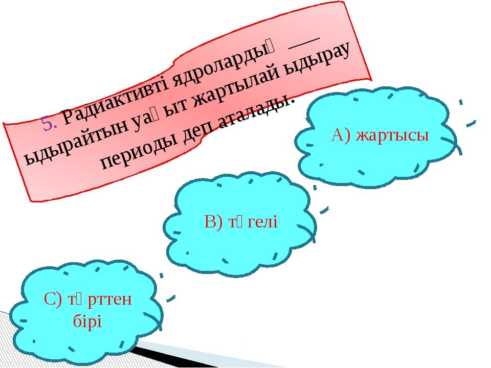 5. Радиактивті ядролардың ___ ыдырайтын уақыт жартылай ыдырау периоды деп ата...