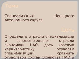 Тема Специализация Ненецкого Автономного округа Цель Определить отрасли специ