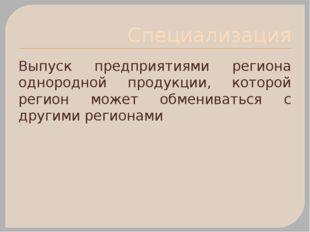 Специализация Выпуск предприятиями региона однородной продукции, которой реги