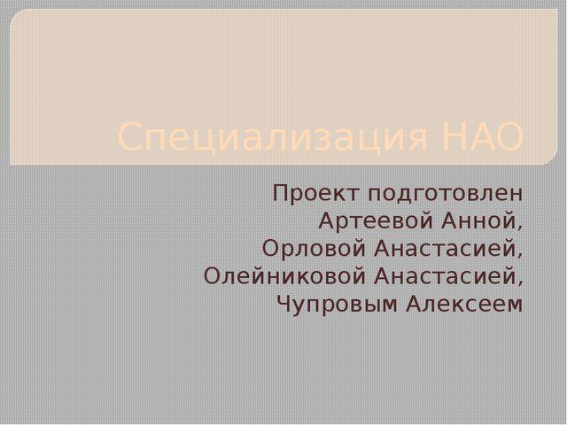 Специализация НАО Проект подготовлен Артеевой Анной, Орловой Анастасией, Олей...