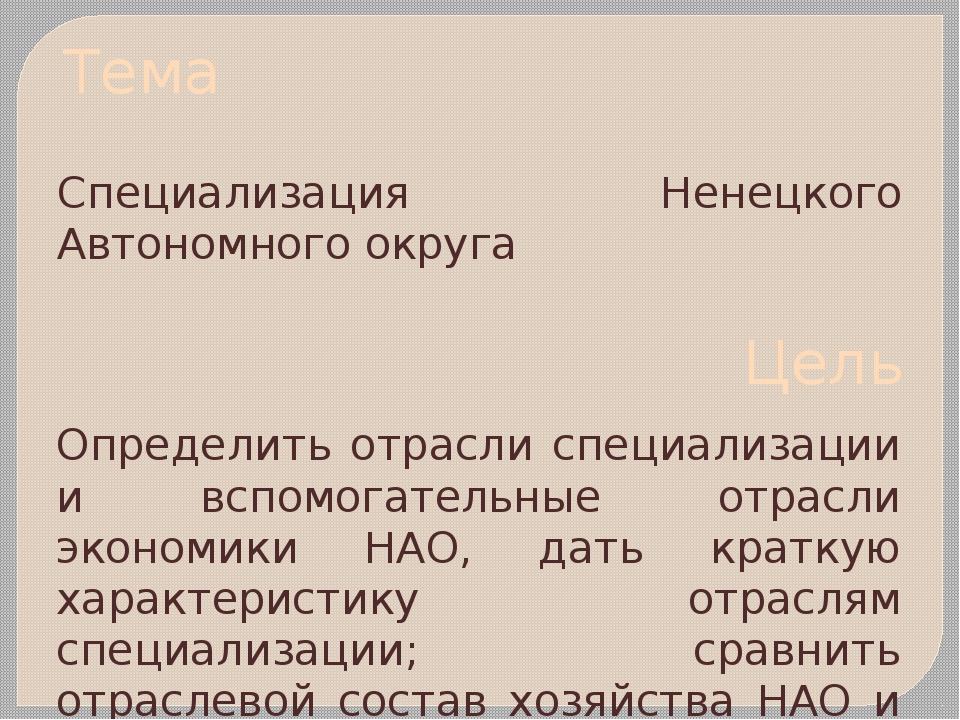 Тема Специализация Ненецкого Автономного округа Цель Определить отрасли специ...