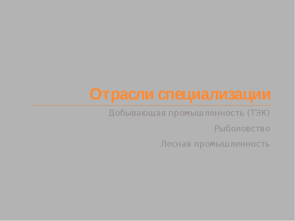 Отрасли специализации Добывающая промышленность (ТЭК) Рыболовство Лесная пром...