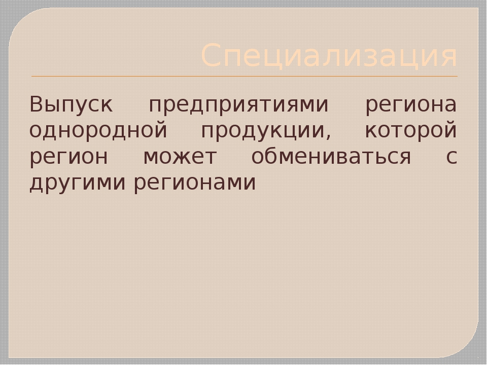 Специализация Выпуск предприятиями региона однородной продукции, которой реги...