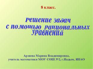 8 класс. Арзяева Марина Владимировна, учитель математики МОУ СОШ №2, г.Надым,