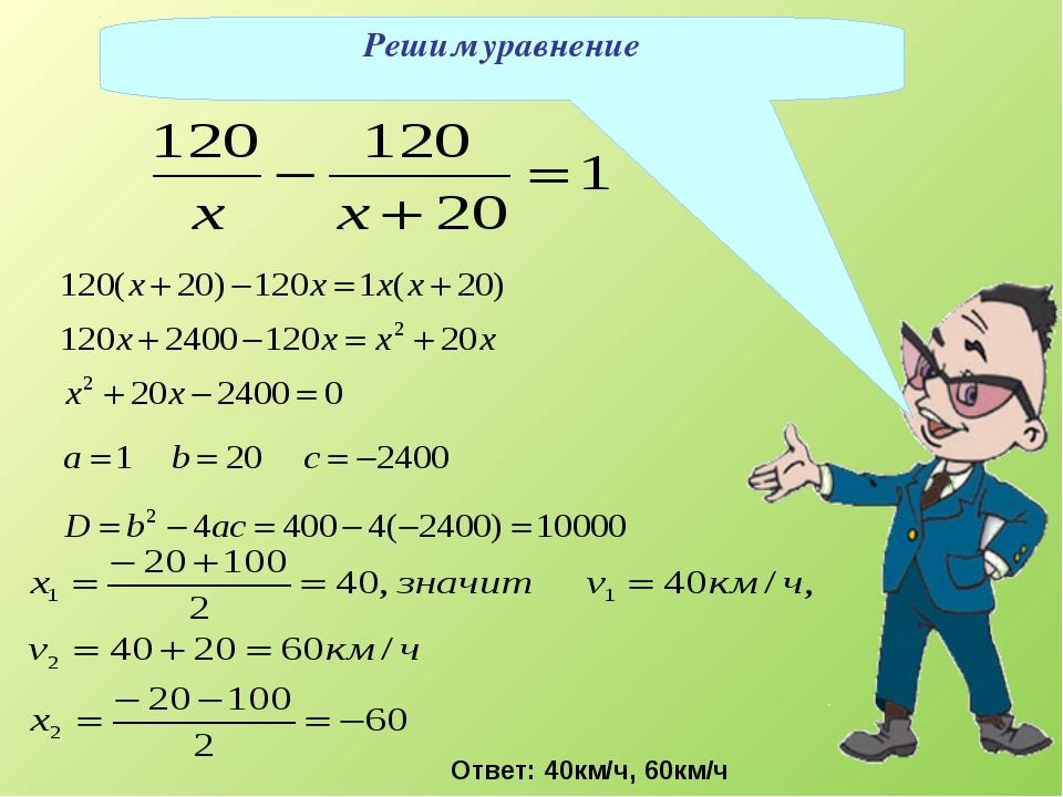 Решим уравнение Ответ: 40км/ч, 60км/ч