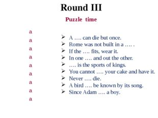 Round III Puzzle time A …. can die but once. Rome was not built in a …. . If