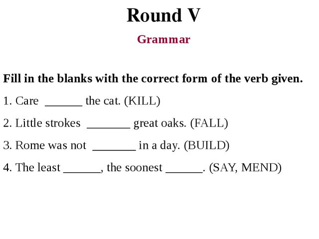 Round V Grammar Fill in the blanks with the correct form of the verb given. 1...