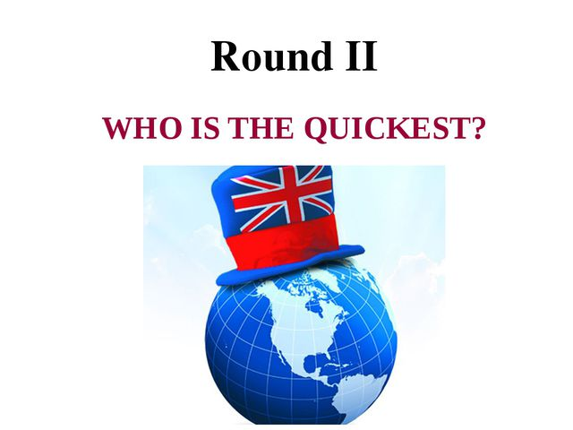Round II WHO IS THE QUICKEST?