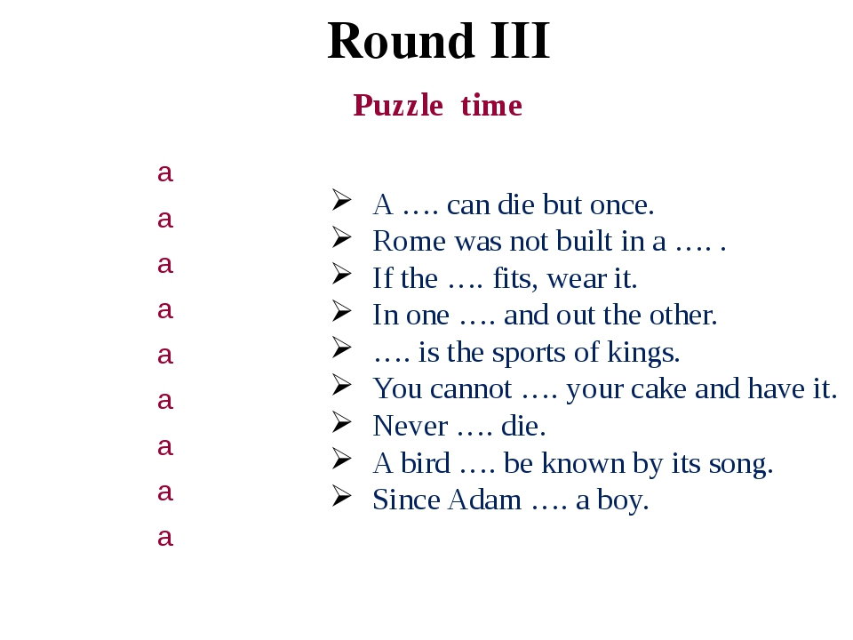 Round III Puzzle time A …. can die but once. Rome was not built in a …. . If...