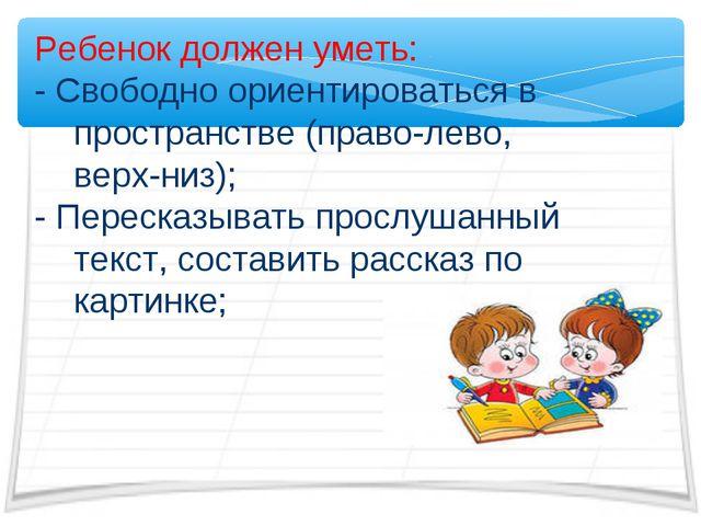 Ребенок должен уметь: - Свободно ориентироваться в пространстве (право-лево,...