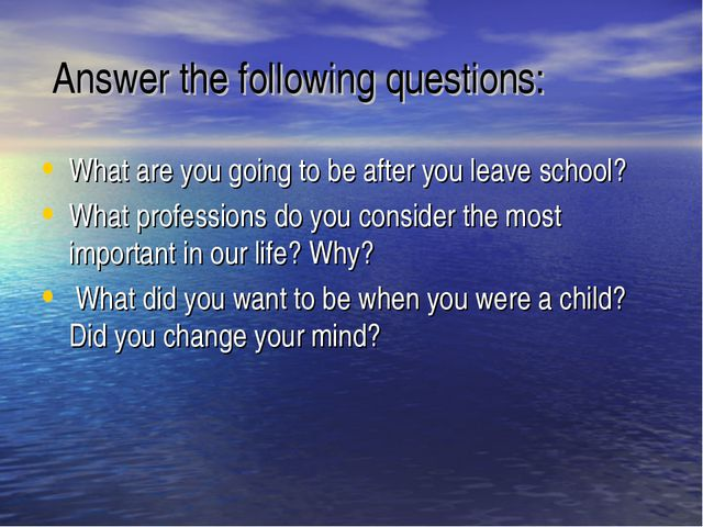 Answer the following questions: What are you going to be after you leave sch...
