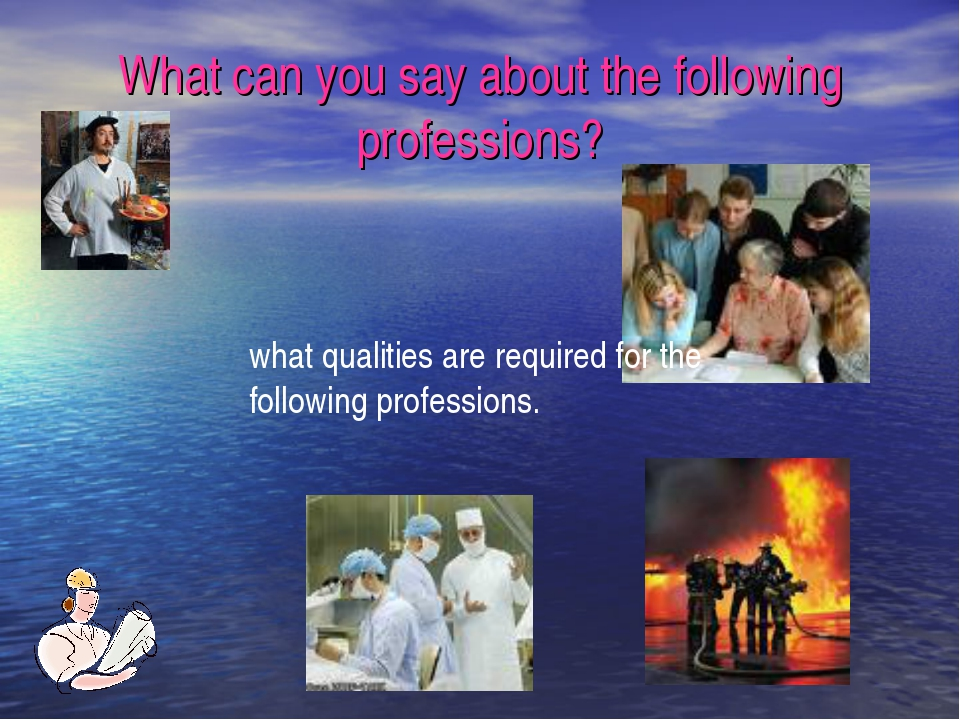 What can you say about the following professions? what qualities are required...