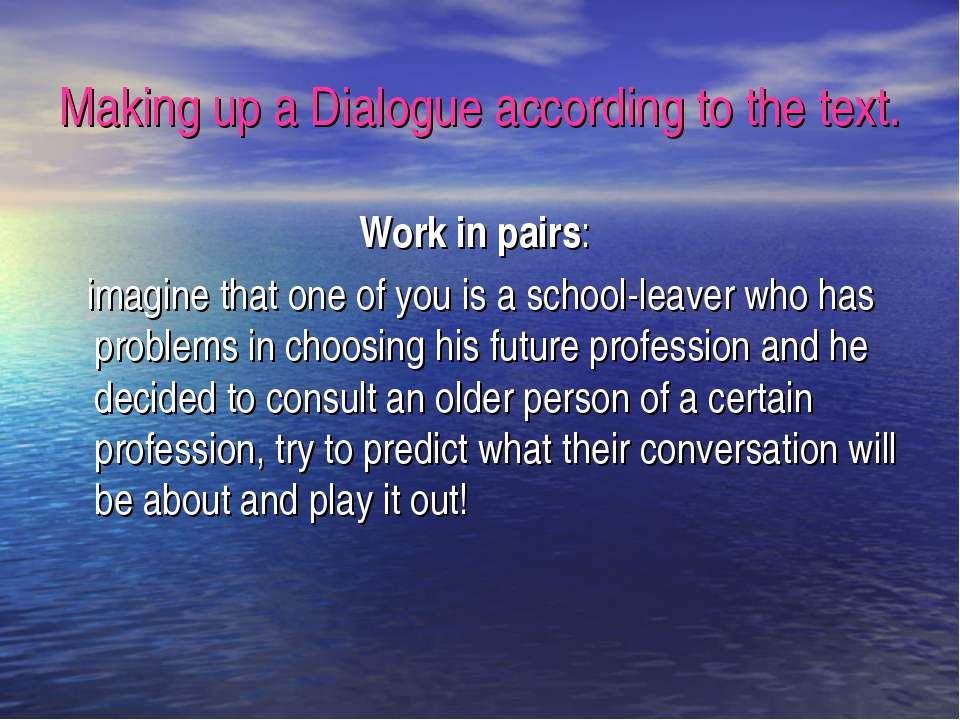 Making up a Dialogue according to the text. Work in pairs: imagine that one o...