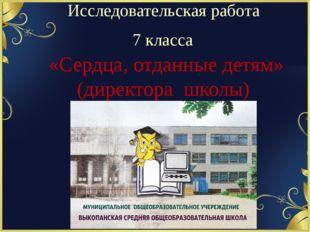 Исследовательская работа 7 класса «Сердца, отданные детям» (директора школы)