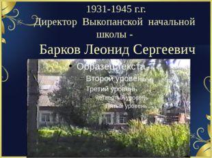 1931-1945 г.г. Директор Выкопанской начальной школы - Барков Леонид Сергеевич