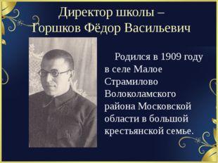 Директор школы – Горшков Фёдор Васильевич Родился в 1909 году в селе Малое