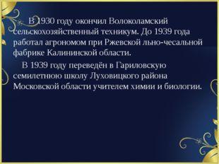 В 1930 году окончил Волоколамский сельскохозяйственный техникум. До 1939