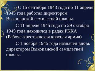 С 15 сентября 1943 года по 11 апреля 1945 года работал директором Выкопан