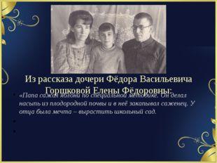Из рассказа дочери Фёдора Васильевича Горшковой Елены Фёдоровны: «Папа сажал