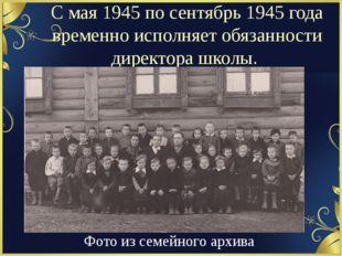 С мая 1945 по сентябрь 1945 года временно исполняет обязанности директора шко