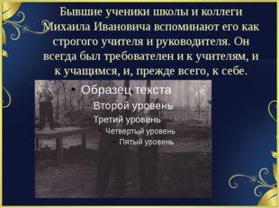 Бывшие ученики школы и коллеги Михаила Ивановича вспоминают его как строгого