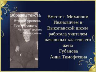 Вместе с Михаилом Ивановичем в Выкопанской школе работала учителем начальных