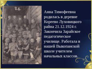 Анна Тимофеевна родилась в деревне Кореево Луховицкого райна 21.12.1924 г. З
