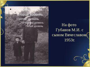 На фото Губанов М.И. с сыном Вячеславом. 1953г.
