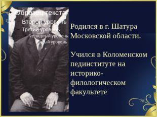 Родился в г. Шатура Московской области. Учился в Коломенском пединституте на