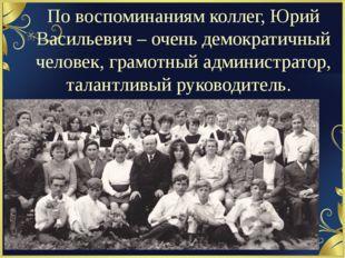 По воспоминаниям коллег, Юрий Васильевич – очень демократичный человек, грамо