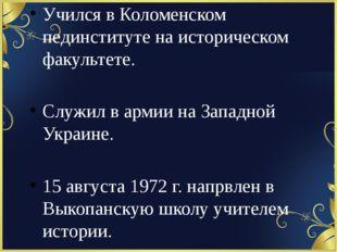 Учился в Коломенском пединституте на историческом факультете. Служил в армии