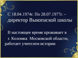 С 18.04.1974г. По 28.07.1977г. – директор Выкопаской школы В настоящее время
